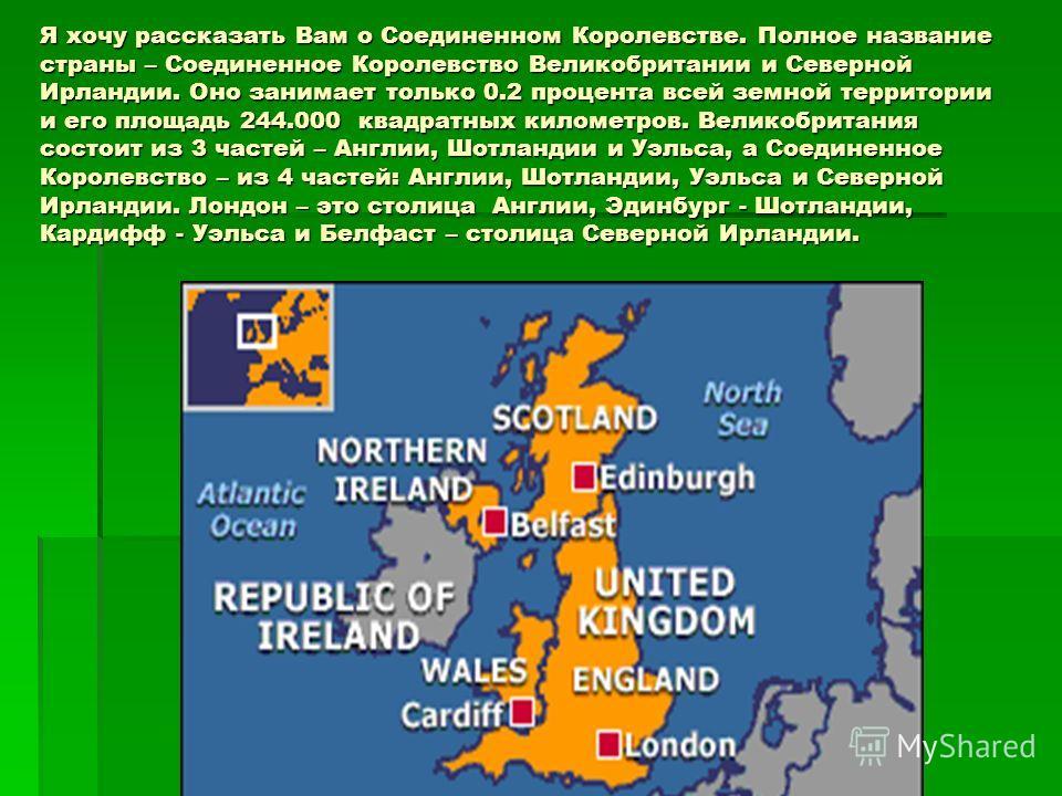 Я хочу рассказать Вам о Соединенном Королевстве. Полное название страны – Соединенное Королевство Великобритании и Северной Ирландии. Оно занимает только 0.2 процента всей земной территории и его площадь 244.000 квадратных километров. Великобритания