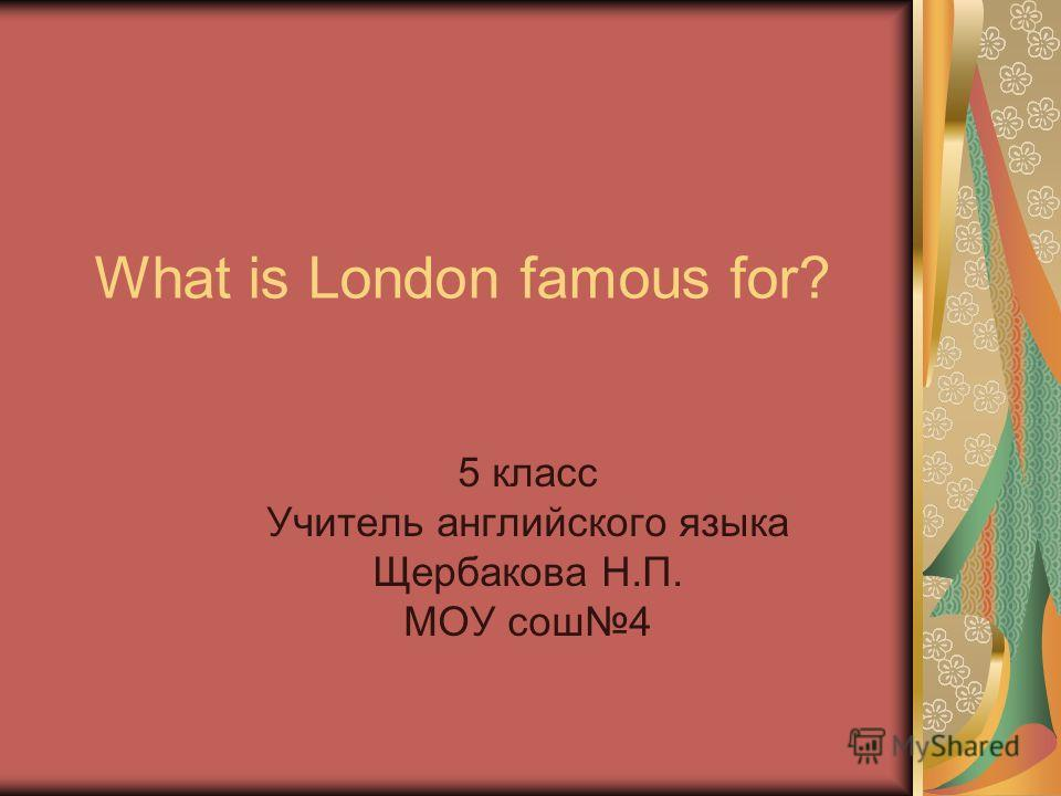 What is London famous for? 5 класс Учитель английского языка Щербакова Н.П. МОУ сош 4