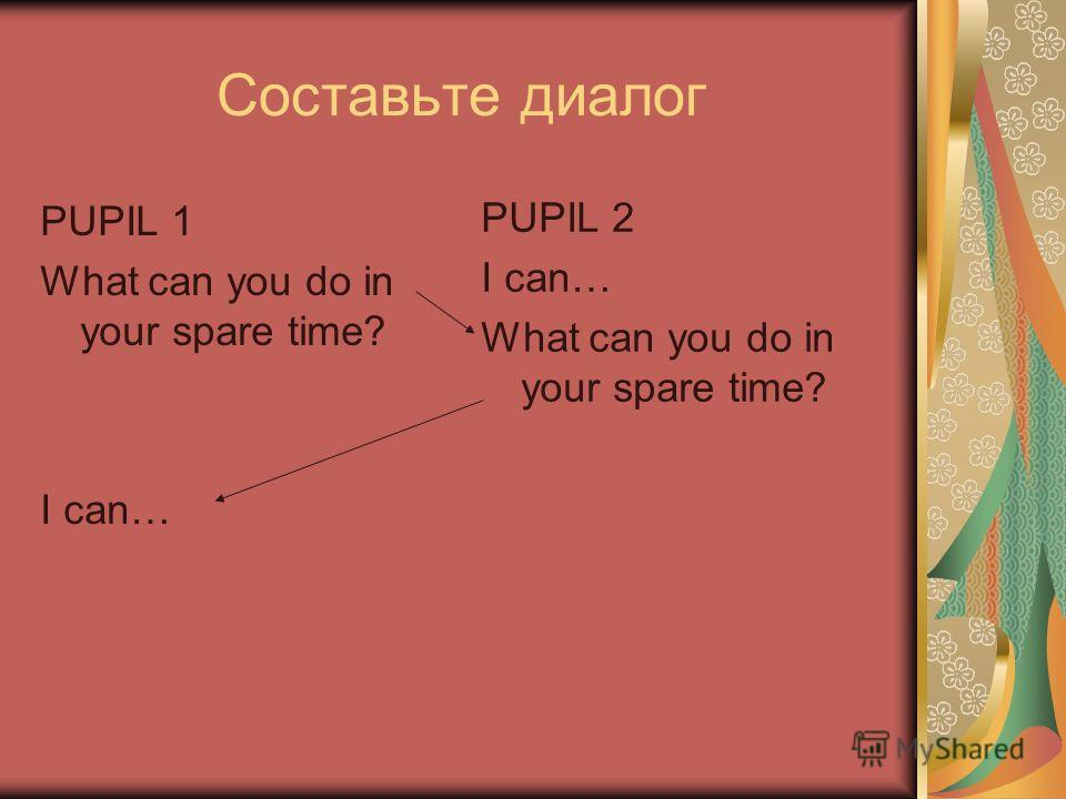 Составьте диалог PUPIL 1 What can you do in your spare time? I can… PUPIL 2 I can… What can you do in your spare time?