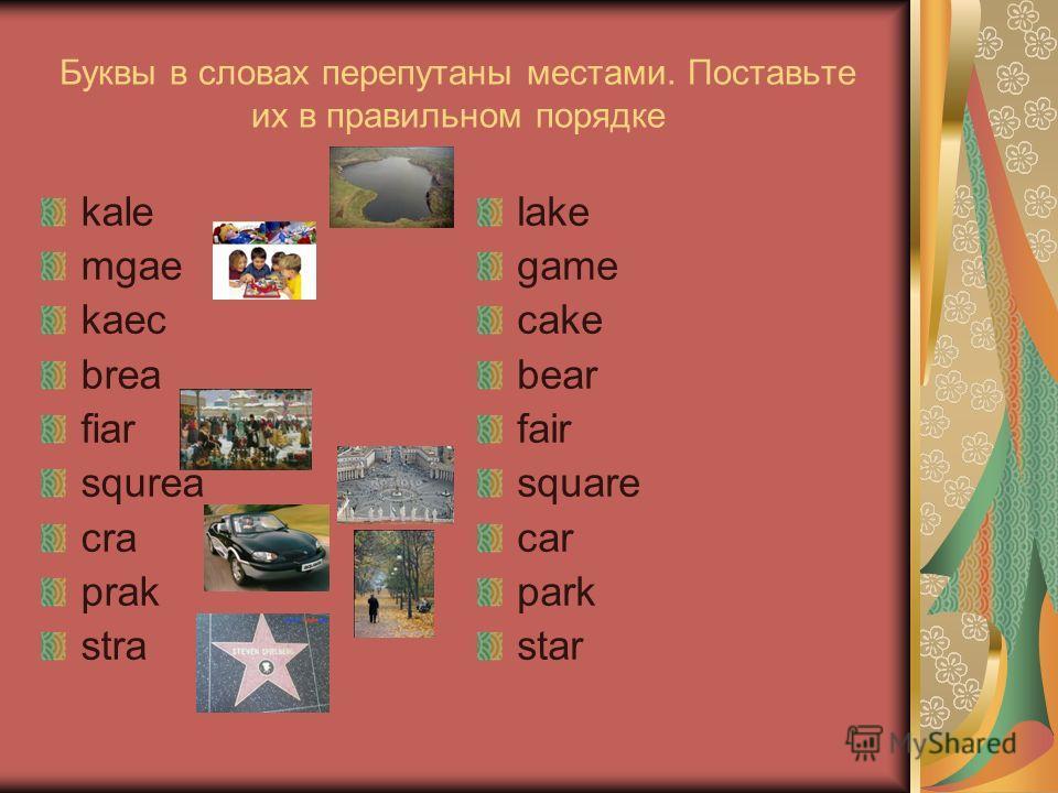 Буквы в словах перепутаны местами. Поставьте их в правильном порядке kale mgae kaec brea fiar squrea cra prak stra lake game cake bear fair square car park star