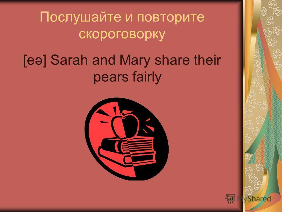 Послушайте и повторите скороговорку [eə] Sarah and Mary share their pears fairly