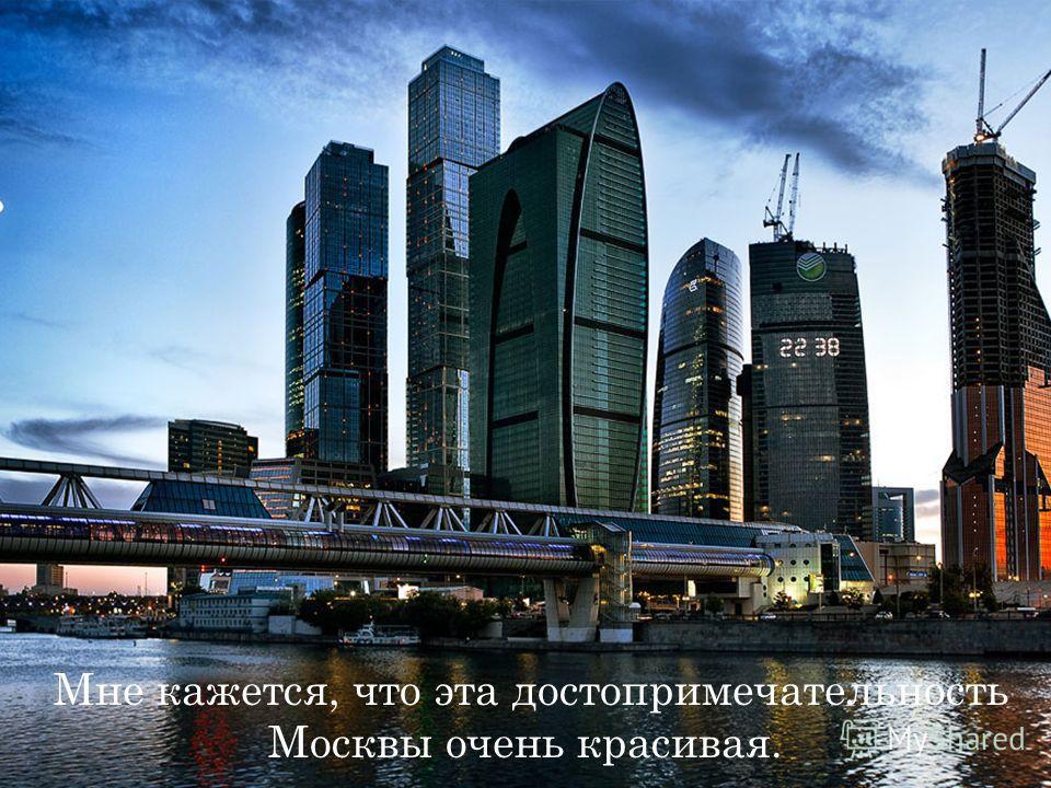 Мне кажется, что эта достопримечательность Москвы очень красивая.