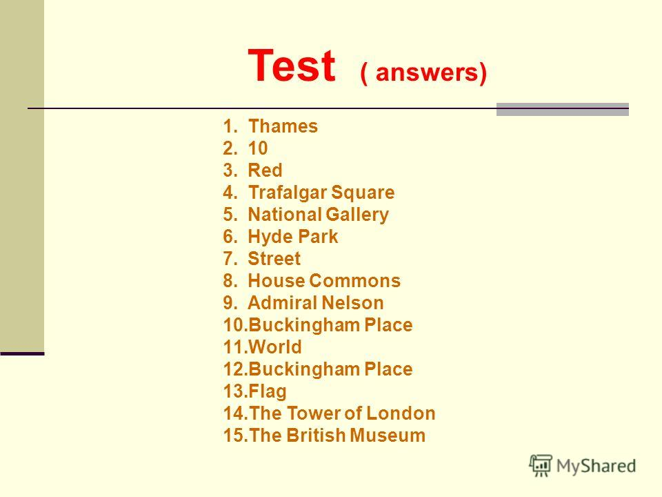 Test ( answers) 1. Thames 2.10 3. Red 4. Trafalgar Square 5. National Gallery 6. Hyde Park 7. Street 8. House Commons 9. Admiral Nelson 10. Buckingham Place 11. World 12. Buckingham Place 13. Flag 14. The Tower of London 15. The British Museum
