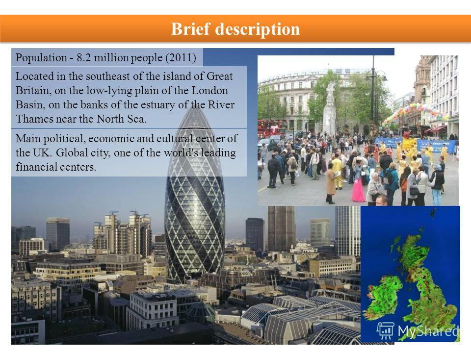Population - 8.2 million people (2011) Located in the southeast of the island of Great Britain, on the low-lying plain of the London Basin, on the banks of the estuary of the River Thames near the North Sea. Main political, economic and cultural cent