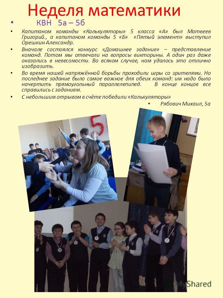 Неделя математики КВН 5 а – 5 б Капитаном команды «Калькуляторы» 5 класса «А» был Матвеев Григорий., а капитаном команды 5 «Б» «Пятый элемент» выступил Орешкин Александр. Вначале состоялся конкурс «Домашнее задание» – представление команд. Потом мы о