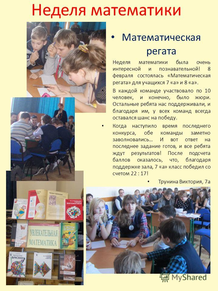 Неделя математики Математическая регата Неделя математики была очень интересной и познавательной! 8 февраля состоялась «Математическая регата» для учащихся 7 «а» и 8 «а». В каждой команде участвовало по 10 человек, и конечно, было жюри. Остальные реб