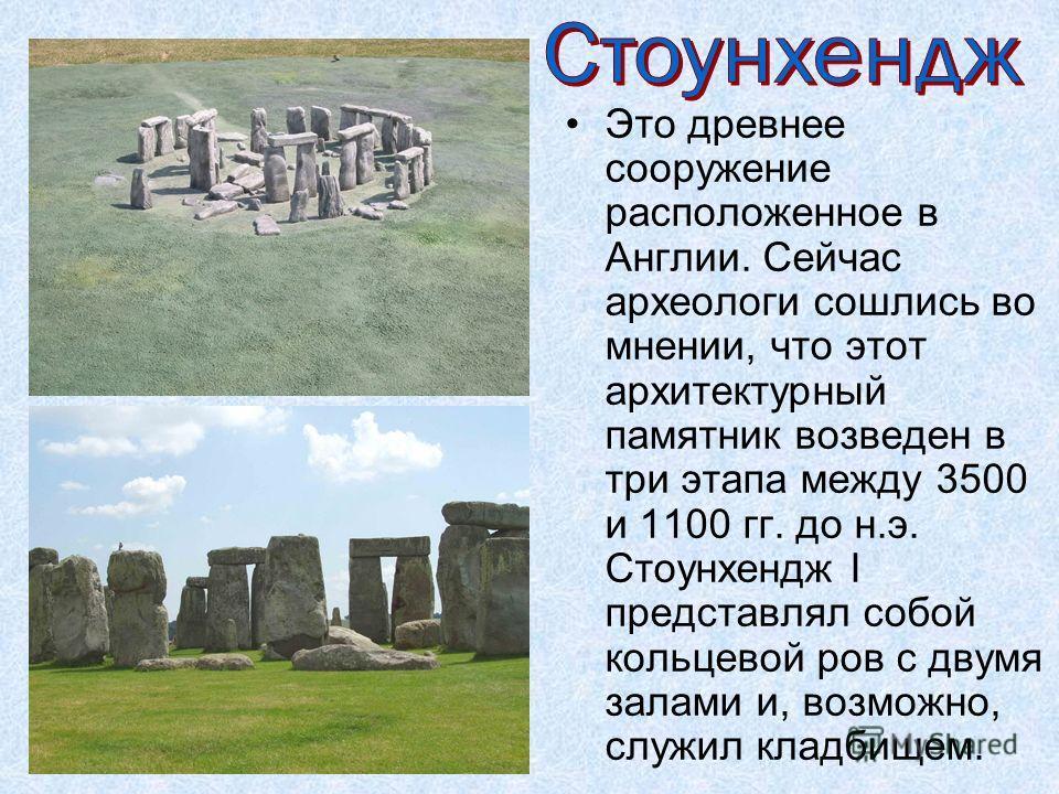 Это древнее сооружение расположенное в Англии. Сейчас археологи сошлись во мнении, что этот архитектурный памятник возведен в три этапа между 3500 и 1100 гг. до н.э. Стоунхендж I представлял собой кольцевой ров с двумя залами и, возможно, служил клад