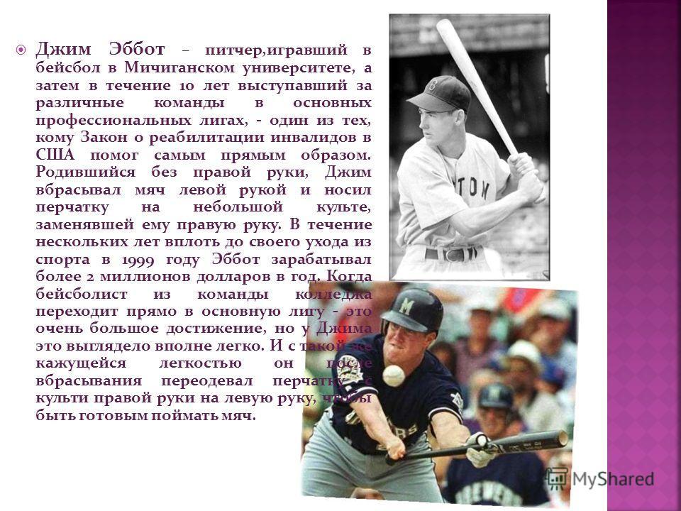 Джим Эббот – питчер,игравший в бейсбол в Мичиганском университете, а затем в течение 10 лет выступавший за различные команды в основных профессиональных лигах, - один из тех, кому Закон о реабилитации инвалидов в США помог самым прямым образом. Родив