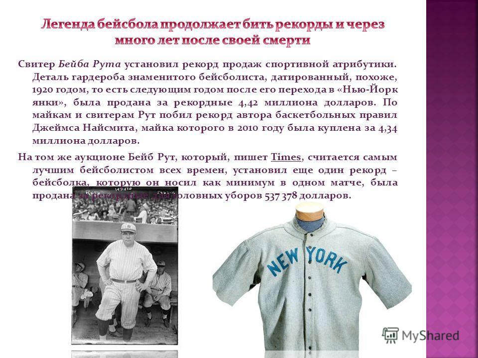 Свитер Бейба Рута установил рекорд продаж спортивной атрибутики. Деталь гардероба знаменитого бейсболиста, датированный, похоже, 1920 годом, то есть следующим годом после его перехода в «Нью-Йорк янки», была продана за рекордные 4,42 миллиона долларо