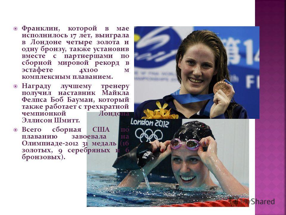 Франклин, которой в мае исполнилось 17 лет, выиграла в Лондоне четыре золота и одну бронзу, также установив вместе с партнершами по сборной мировой рекорд в эстафете 4 х 100 м комплексным плаванием. Награду лучшему тренеру получил наставник Майкла Фе