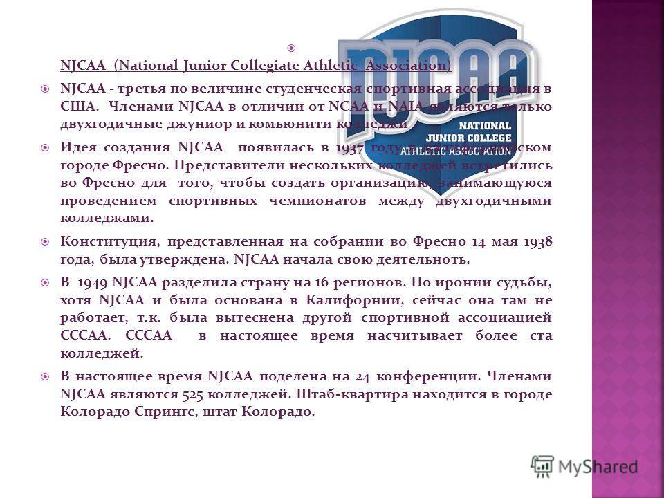 NJCAA (National Junior Collegiate Athletic Association) NJCAA - третья по величине студенческая спортивная ассоциация в США. Членами NJCAA в отличии от NCAA и NAIA являются только двухгодичные джуниор и комьюнити колледжи. Идея создания NJCAA появила