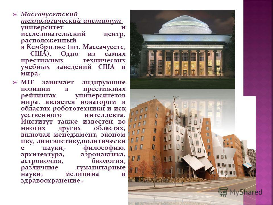 Массачусетский технологический институт - университет и исследовательский центр, расположенный в Кембридже (шт. Массачусетс, США). Одно из самых престижных технических учебных заведений США и мира. MIT занимает лидирующие позиции в престижных рейтинг
