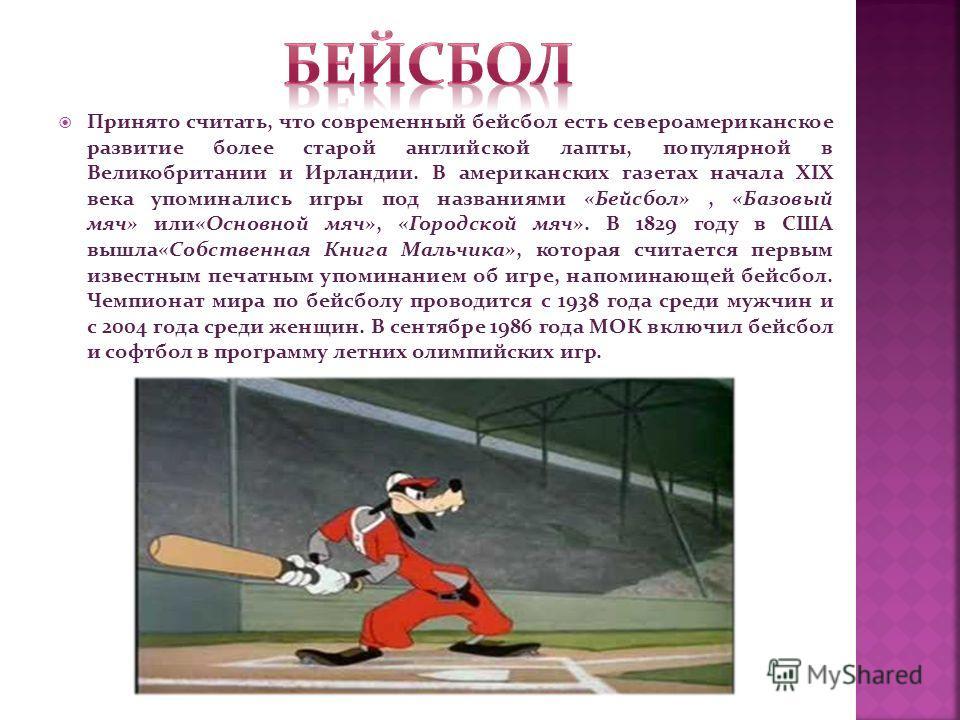 Принято считать, что современный бейсбол есть североамериканское развитие более старой английской лапты, популярной в Великобритании и Ирландии. В американских газетах начала XIX века упоминались игры под названиями «Бейсбол», «Базовый мяч» или«Основ