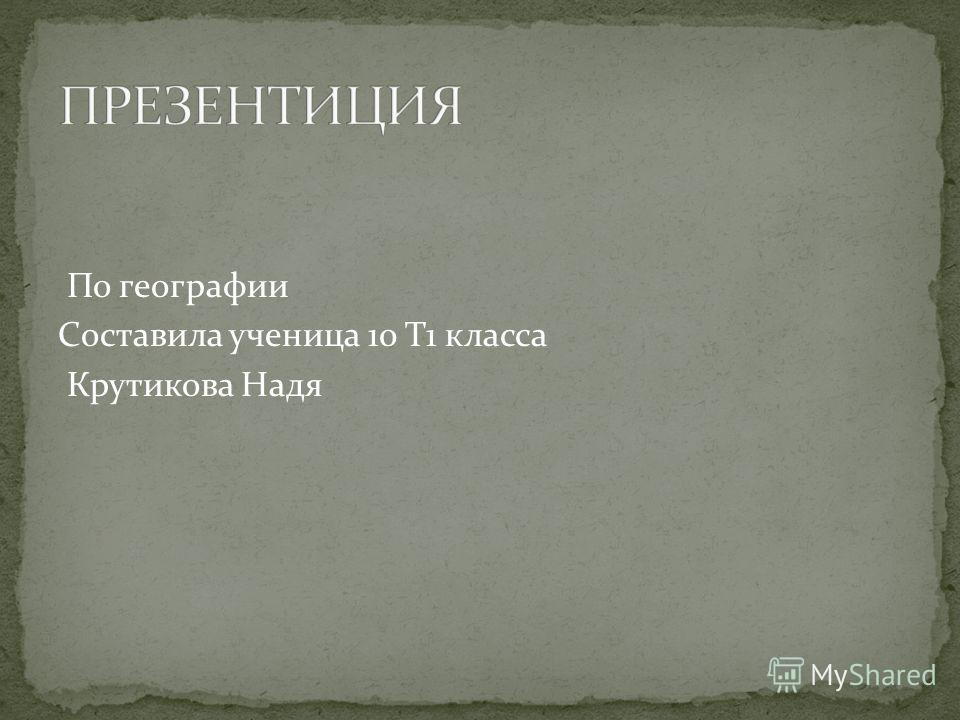 По географии Составила ученица 10 Т1 класса Крутикова Надя