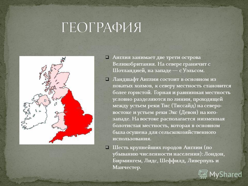 Англия занимает две трети острова Великобритания. На севере граничит с Шотландией, на западе с Уэльсом. Ландшафт Англии состоит в основном из покатых холмов, к северу местность становится более гористой. Горная и равнинная местность условно разделяют
