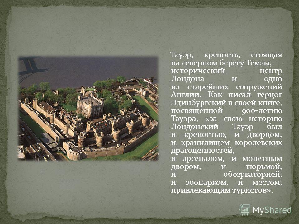 Тауэр, крепость, стоящая на северном берегу Темзы, исторический центр Лондона и одно из старейших сооружений Англии. Как писал герцог Эдинбургский в своей книге, посвященной 900-летию Тауэра, «за свою историю Лондонский Тауэр был и крепостью, и дворц