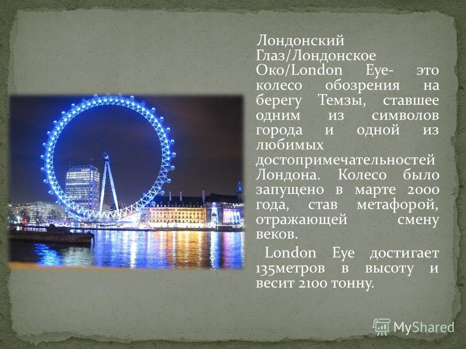 Лондонский Глаз/Лондонское Око/London Eye- это колесо обозрения на берегу Темзы, ставшее одним из символов города и одной из любимых достопримечательностей Лондона. Колесо было запущено в марте 2000 года, став метафорой, отражающей смену веков. Londo