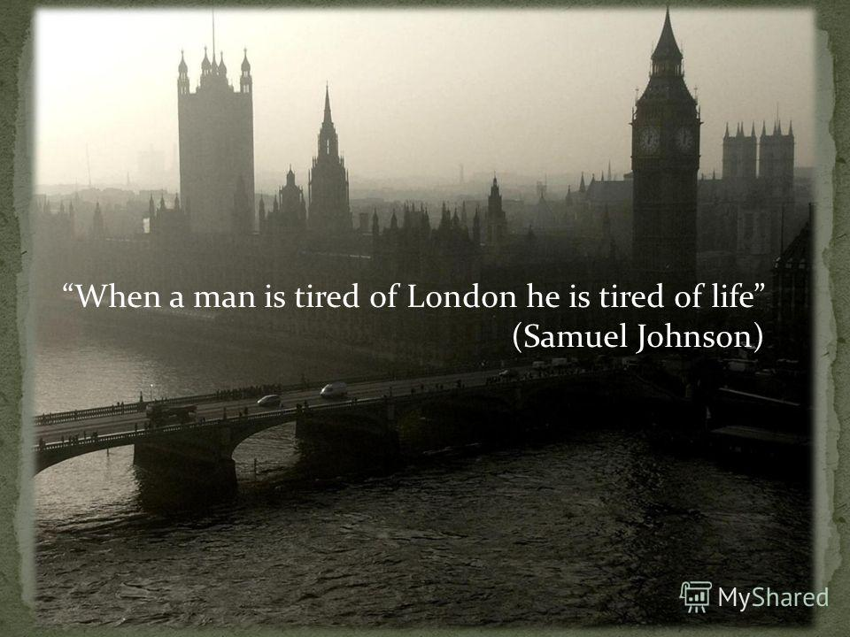 When a man is tired of London he is tired of life (Samuel Johnson)
