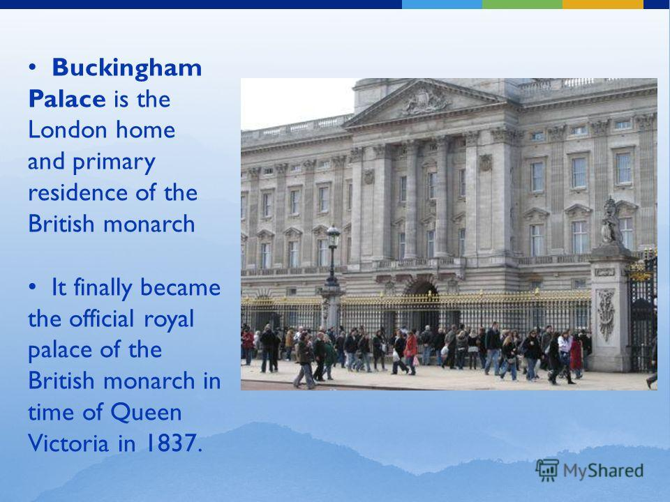 Buckingham Palace is the London home and primary residence of the British monarch It finally became the official royal palace of the British monarch in time of Queen Victoria in 1837.