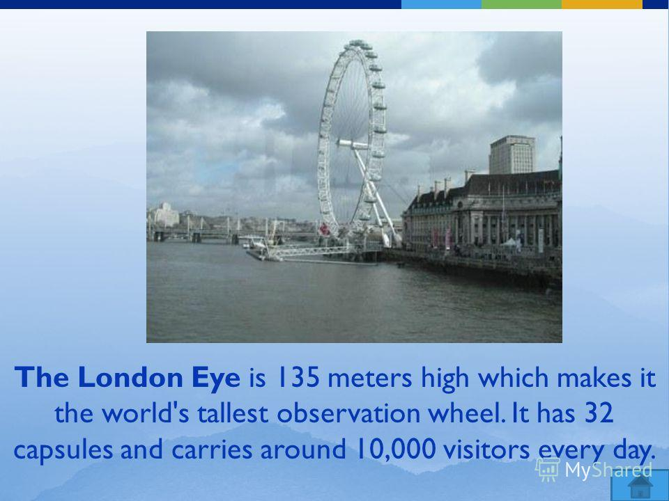 The London Eye is 135 meters high which makes it the world's tallest observation wheel. It has 32 capsules and carries around 10,000 visitors every day.