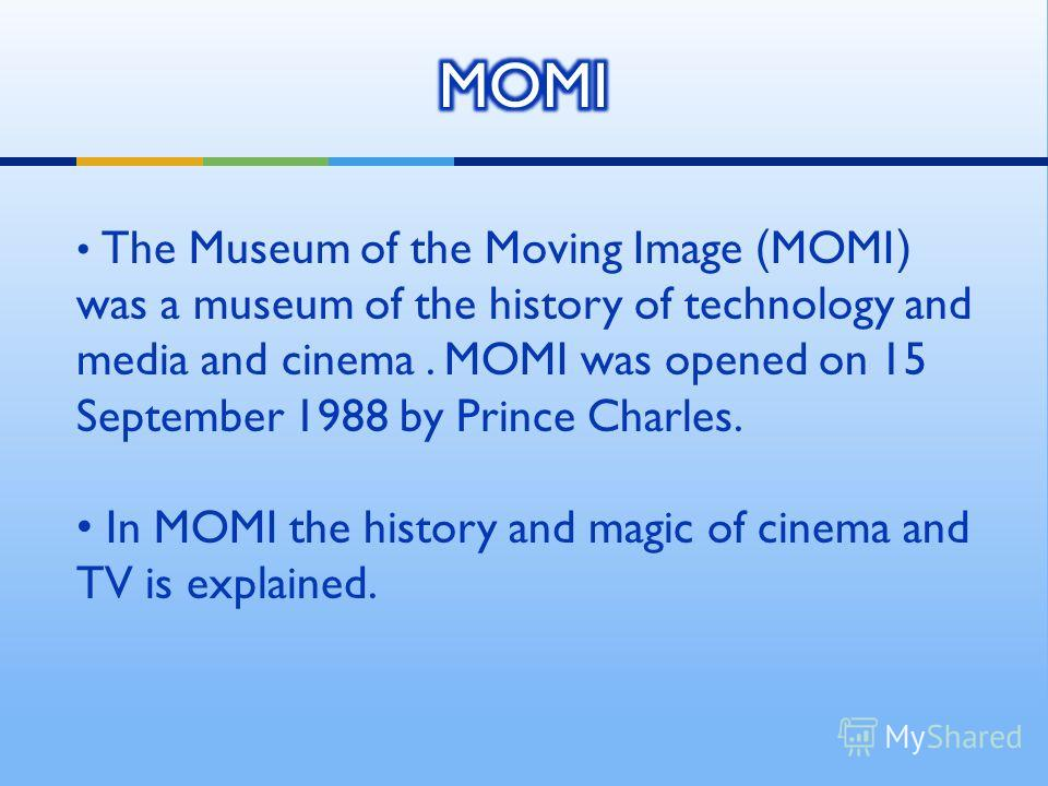 The Museum of the Moving Image (MOMI) was a museum of the history of technology and media and cinema. MOMI was opened on 15 September 1988 by Prince Charles. In MOMI the history and magic of cinema and TV is explained.