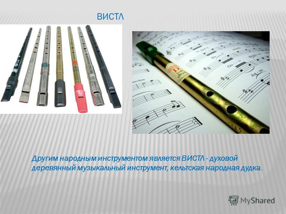 ВИСТЛ Другим народным инструментом является ВИСТЛ - духовой деревянный музыкальный инструмент, кельтская народная дудка.