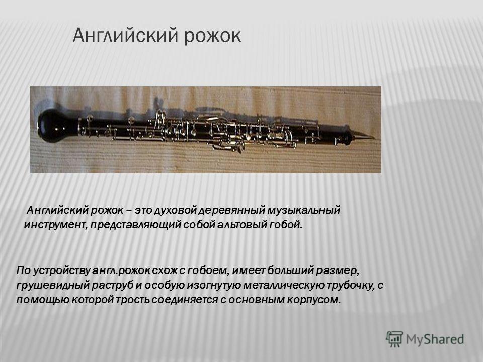 Английский рожок Английский рожок – это духовой деревянный музыкальный инструмент, представляющий собой альтовый гобой. По устройству англ.рожок схож с гобоем, имеет больший размер, грушевидный раструб и особую изогнутую металлическую трубочку, с пом