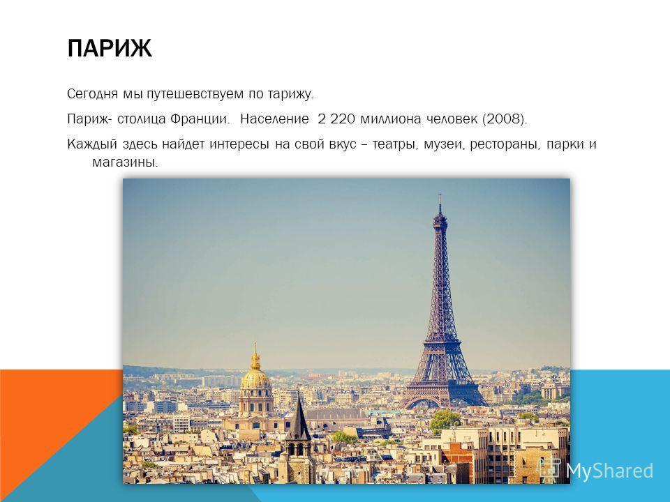 ПАРИЖ Сегодня мы путешествуем по парижу. Париж- столица Франции. Население 2 220 миллиона человек (2008). Каждый здесь найдет интересы на свой вкус – театры, музеи, рестораны, парки и магазины.