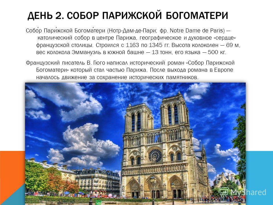 ДЕНЬ 2. СОБОР ПАРИЖСКОЙ БОГОМАТЕРИ Собор Парижской Богоматери (Нотр-Дам-де-Пари; фр. Notre Dame de Paris) католический собор в центре Парижа, географическое и духовное «сердце» французской столицы. Строился с 1163 по 1345 гг. Высота колоколен 69 м, в