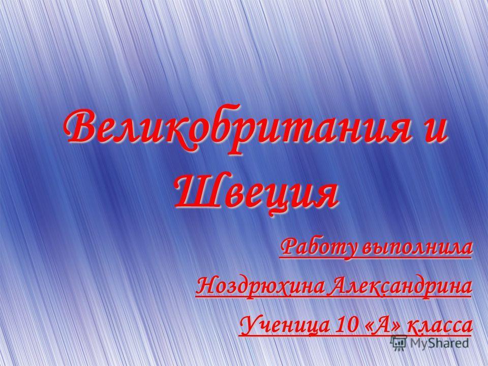 Великобритания и Швеция Работу выполнила Ноздрюхина Александрина Ученица 10 «А» класса