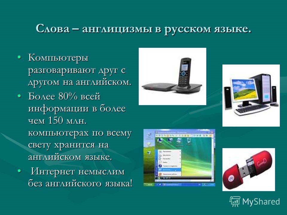 Слова – англицизмы в русском языке. Компьютеры разговаривают друг с другом на английском.Компьютеры разговаривают друг с другом на английском. Более 80% всей информации в более чем 150 млн. компьютерах по всему свету хранится на английском языке.Боле