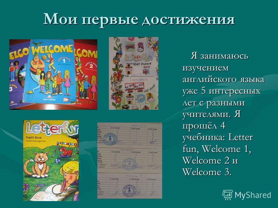 Мои первые достижения Я занимаюсь изучением английского языка уже 5 интересных лет с разными учителями. Я прошёл 4 учебника: Letter fun, Welcome 1, Welcome 2 и Welcome 3.