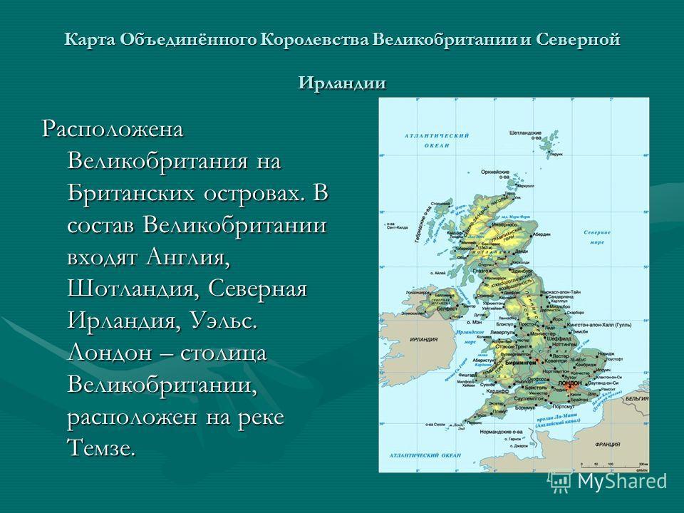 Карта Объединённого Королевства Великобритании и Северной Ирландии Расположена Великобритания на Британских островах. В состав Великобритании входят Англия, Шотландия, Северная Ирландия, Уэльс. Лондон – столица Великобритании, расположен на реке Темз