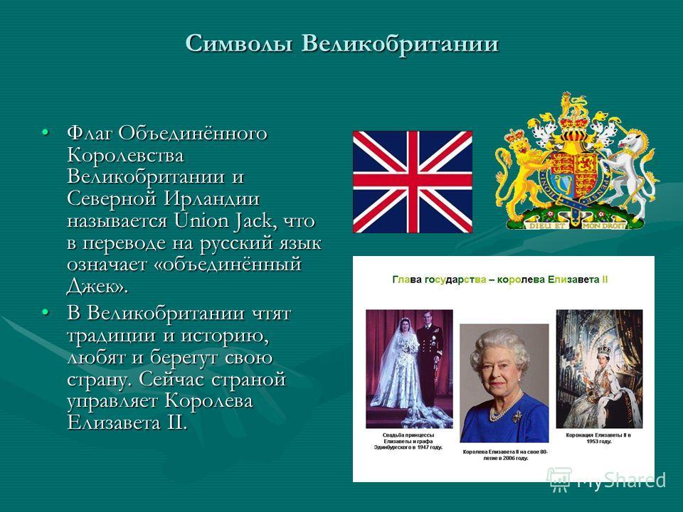 Символы Великобритании Флаг Объединённого Королевства Великобритании и Северной Ирландии называется Union Jack, что в переводе на русский язык означает «объединённый Джек».Флаг Объединённого Королевства Великобритании и Северной Ирландии называется U