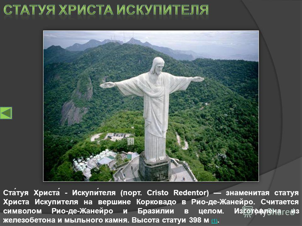 Ста́туя Христа́ - Искупи́теля (порт. Cristo Redentor) знаменитая статуя Христа Искупителя на вершине Корковадо в Рио-де-Жанейро. Считается символом Рио-де-Жанейро и Бразилии в целом. Изготовлена из железобетона и мыльного камня. Высота статуи 398 м (