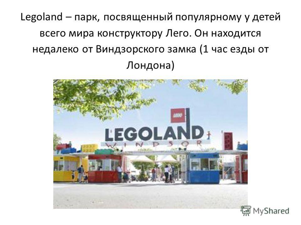 Legoland – парк, посвященный популярному у детей всего мира конструктору Лего. Он находится недалеко от Виндзорского замка (1 час езды от Лондона)
