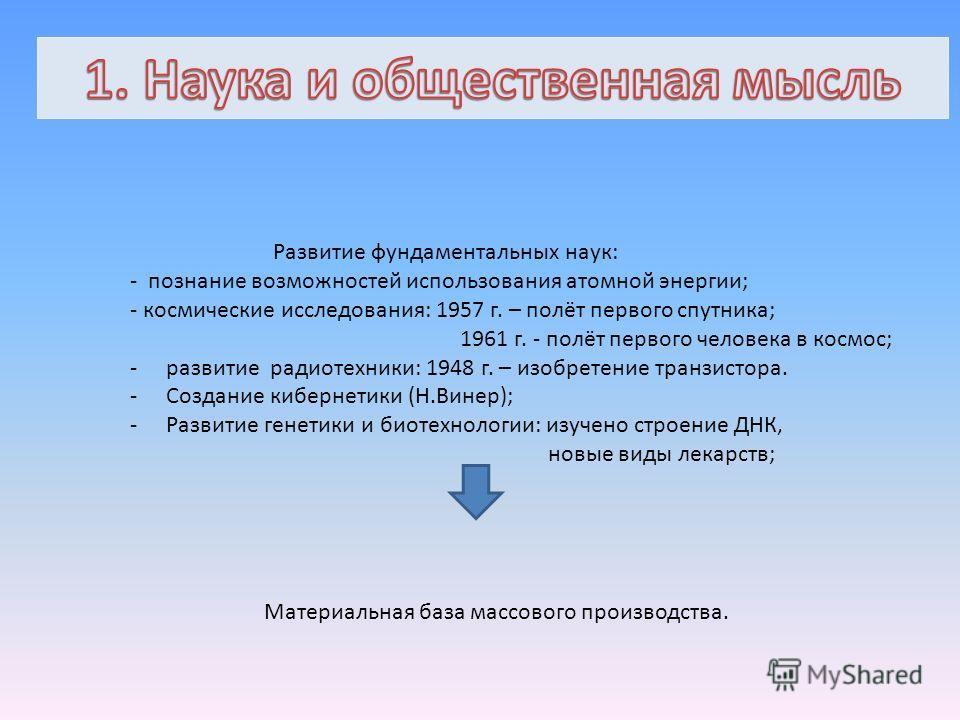 Развитие фундаментальных наук: - познание возможностей использования атомной энергии; - космические исследования: 1957 г. – полёт первого спутника; 1961 г. - полёт первого человека в космос; -развитие радиотехники: 1948 г. – изобретение транзистора.