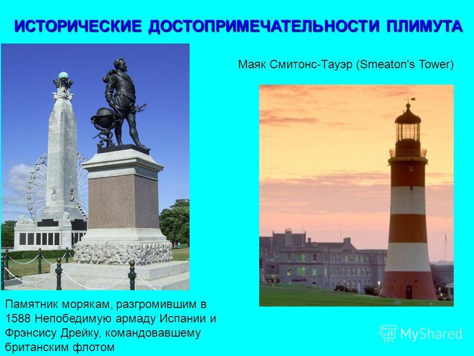 Маяк Смитонс-Тауэр (Smeaton's Tower) Памятник морякам, разгромившим в 1588 Непобедимую армаду Испании и Фрэнсису Дрейку, командовавшему британским флотом ИСТОРИЧЕСКИЕ ДОСТОПРИМЕЧАТЕЛЬНОСТИ ПЛИМУТА ИСТОРИЧЕСКИЕ ДОСТОПРИМЕЧАТЕЛЬНОСТИ ПЛИМУТА