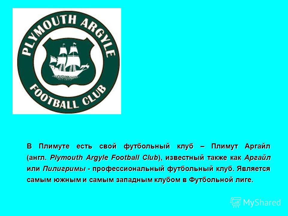 В Плимуте есть свой футбольный клуб – Плимут Аргайл (англ. Plymouth Argyle Football Club), известный также как Аргайл или Пилигримы - профессиональный футбольный клуб. Является самым южным и самым западным клубом в Футбольной лиге.