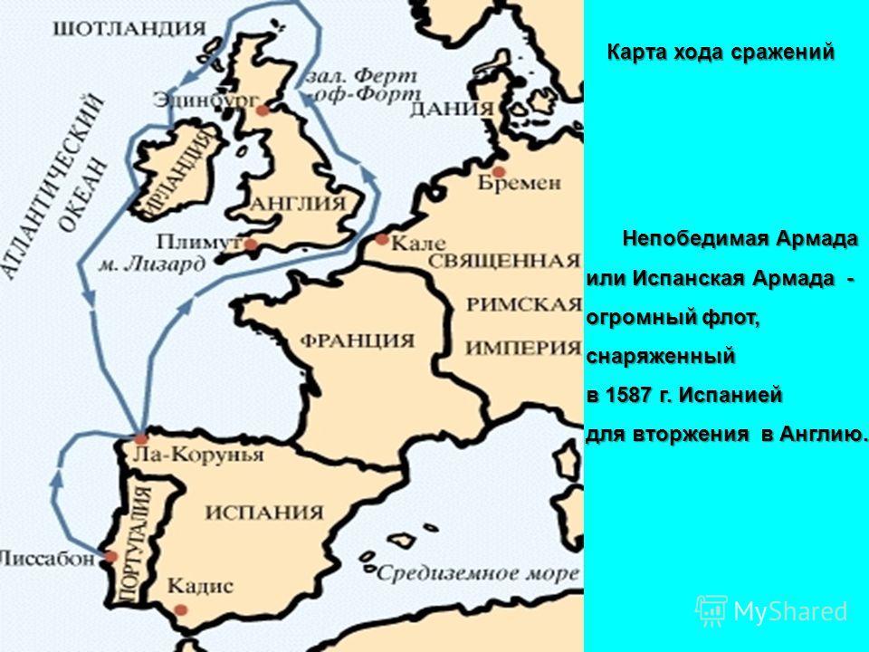 Непобедимая Армада или Испанская Армада - огромный флот, снаряженный в 1587 г. Испанией для вторжения в Англию. Карта хода сражений