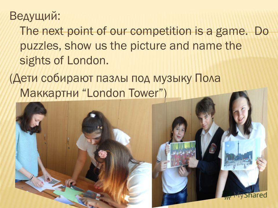 Ведущий: The next point of our competition is a game. Do puzzles, show us the picture and name the sights of London. (Дети собирают пазлы под музыку Пола Маккартни London Tower)