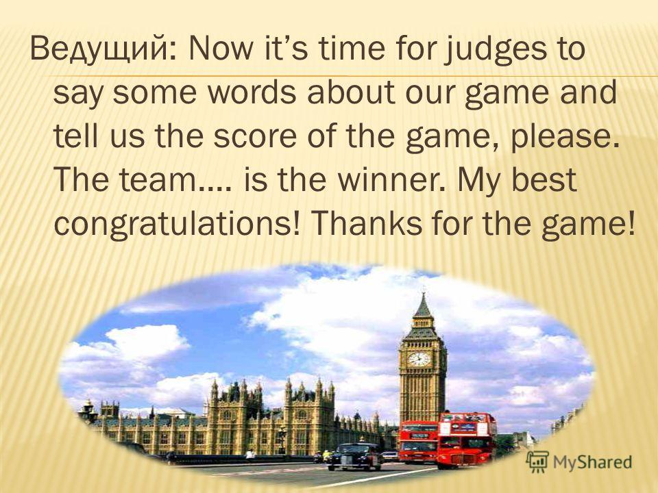 Ведущий: Now its time for judges to say some words about our game and tell us the score of the game, please. The team.... is the winner. My best congratulations! Thanks for the game!