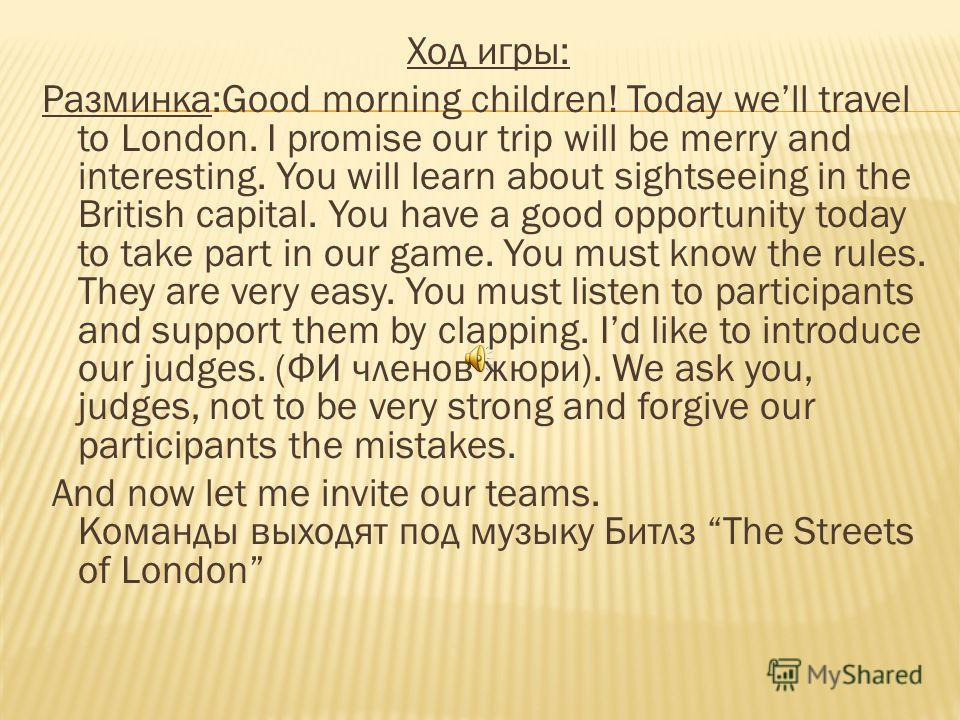 Ход игры: Разминка:Good morning children! Today well travel to London. I promise our trip will be merry and interesting. You will learn about sightseeing in the British capital. You have a good opportunity today to take part in our game. You must kno