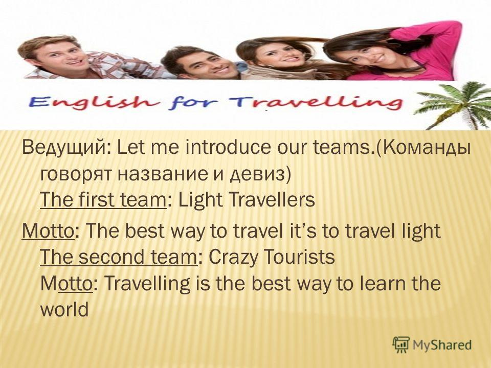 Ведущий: Let me introduce our teams.(Команды говорят название и девиз) The first team: Light Travellers Motto: The best way to travel its to travel light The second team: Crazy Tourists Motto: Travelling is the best way to learn the world