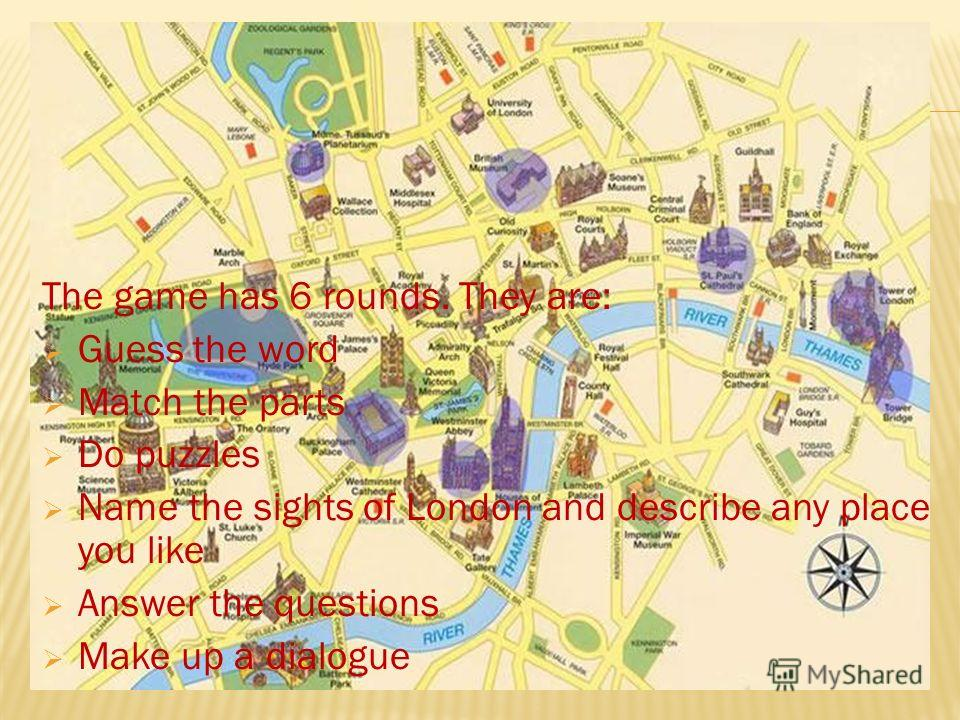 The game has 6 rounds. They are: Guess the word Match the parts Do puzzles Name the sights of London and describe any place you like Answer the questions Make up a dialogue