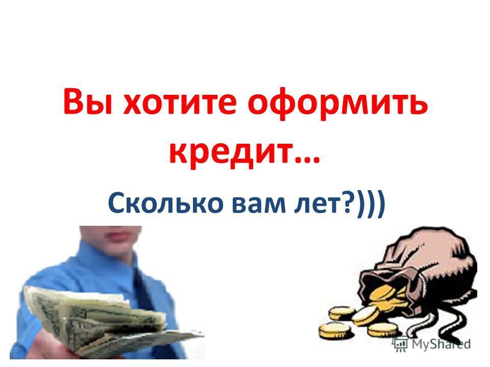 Вы хотите оформить кредит… Сколько вам лет?)))