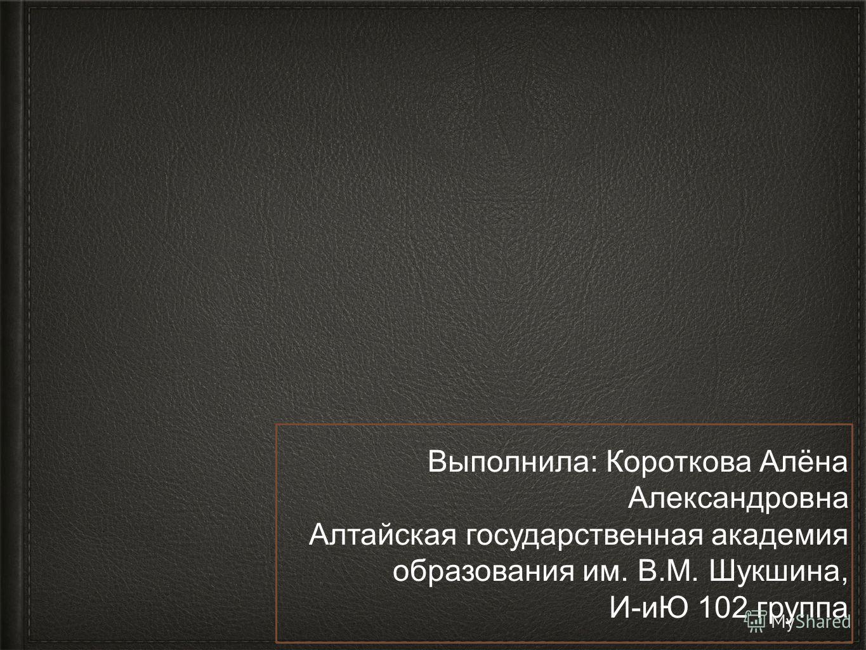 Выполнила: Короткова Алёна Александровна Алтайская государственная академия образования им. В.М. Шукшина, И-иЮ 102 группа