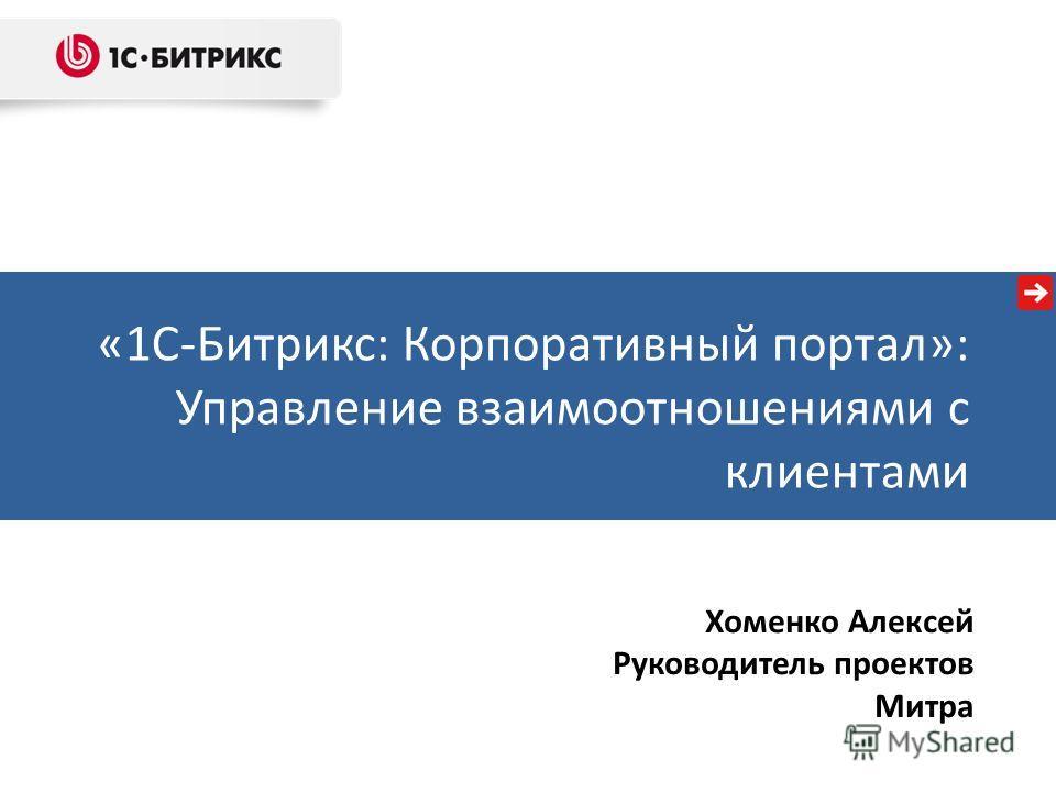 «1С-Битрикс: Корпоративный портал»: Управление взаимоотношениями с клиентами Хоменко Алексей Руководитель проектов Митра