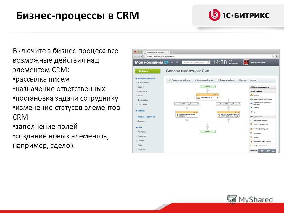Включите в бизнес-процесс все возможные действия над элементом CRM: рассылка писем назначение ответственных постановка задачи сотруднику изменение статусов элементов CRM заполнение полей создание новых элементов, например, сделок Бизнес-процессы в CR