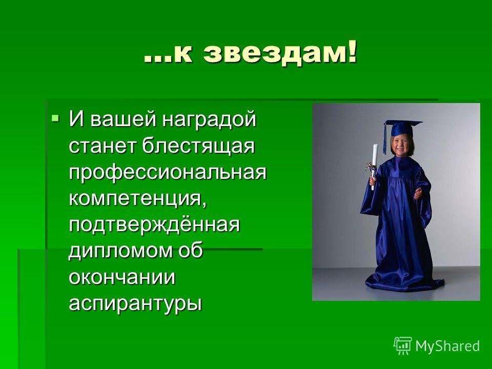 …к звездам! И вашей наградой станет блестящая профессиональная компетенция, подтверждённая дипломом об окончании аспирантуры И вашей наградой станет блестящая профессиональная компетенция, подтверждённая дипломом об окончании аспирантуры